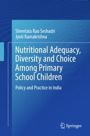 Nutritional Adequacy, Diversity and Choice Among Primary School Children - Policy and Practice in India ebook by Shreelata Rao Seshadri, Jyoti Ramakrishna