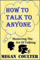 How To Talk To Anyone: Mastering The Art Of Talking ebook by Megan Coulter