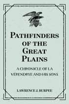 Pathfinders of the Great Plains: A Chronicle of La Vérendrye and his Sons ebook by Lawrence J. Burpee
