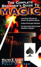 The Complete Beginner's Guide to Magic ebook by Walter B. Gibson
