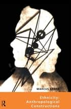 Ethnicity: Anthropological Constructions ebook by Marcus Banks