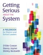 Getting Serious About the System - A Fieldbook for District and School Leaders ebook by D'Ette F. Cowan, Shirley B. Beckwith, Mr. Stacey L. Joyner