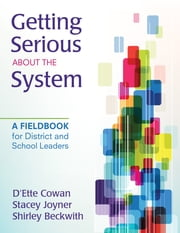 Getting Serious About the System - A Fieldbook for District and School Leaders ebook by D'Ette F. Cowan,Shirley B. Beckwith,Mr. Stacey L. Joyner