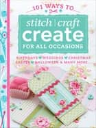 101 Ways to Stitch, Craft, Create for All Occasions - Birthdays, Weddings, Christmas, Easter, Halloween & Many More . . . ebook by Various Contributors