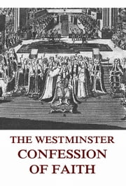 The Westminster Confession Of Faith - Extended Annotated Edition ebook by Jazzybee Verlag,Johann Peter Kirsch