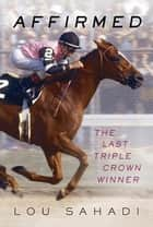 Affirmed - The Last Triple Crown Winner ebook by Lou Sahadi, Steve Cauthen