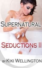 Supernatural Seductions II - Supernatural Seductions, #2 ebook by Kiki Wellington
