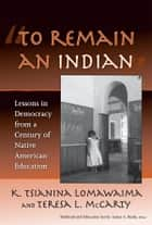 """To Remain an Indian"" - Lessons in Democracy from a Century of Native American Education ebook by K. Tsianina Lomawaima, Teresa L. McCarty"