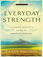 Everyday Strength - A Cancer Patient's Guide to Spiritual Survival ebook by Randy Becton,Dave Dravecky