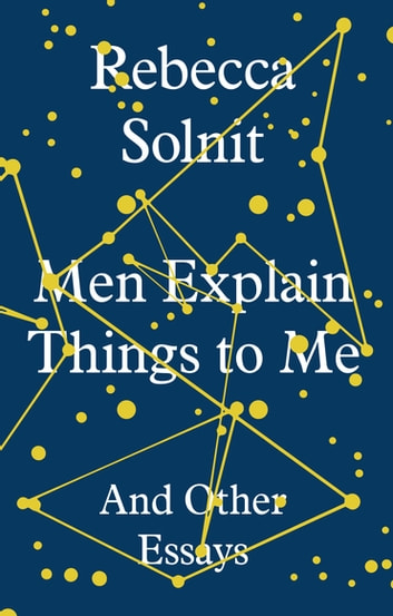 Men Explain Things to Me - And Other Essays ebook by Rebecca Solnit