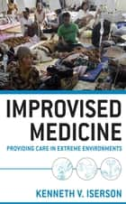 Improvised Medicine: Providing Care in Extreme Environments ebook by Kenneth Iserson