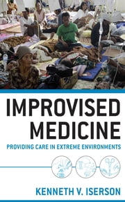 Improvised Medicine: Providing Care in Extreme Environments - Providing Care in Extreme Environments ebook by Kenneth Iserson