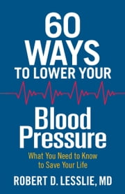 60 Ways to Lower Your Blood Pressure - What You Need to Know to Save Your Life ebook by Robert D. Lesslie