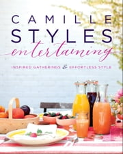 Camille Styles Entertaining - Inspired Gatherings and Effortless Style ebook by Camille Styles