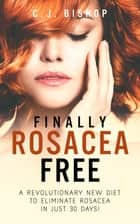 Finally Rosacea Free - A Revolutionary New Diet to Eliminate Rosacea in just 30 Days! ebook by C.J. Bishop