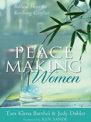 Peacemaking Women - Biblical Hope for Resolving Conflict ebook by Tara Klena Barthel,Judy Dabler,Ken Sande