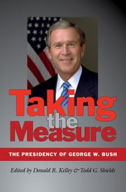Taking the Measure - The Presidency of George W. Bush ebook by Donald R. Kelley,Todd G. Shields