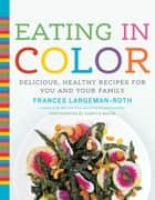 Eating in Color - Delicious, Healthy Recipes for You and Your Family ebook by Frances Largeman-Roth, Quentin Bacon