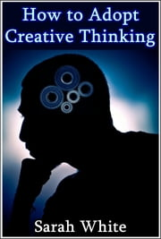 How to Adopt Creative Thinking : How To Spin Out-of-the-Box Ideas And Add Value To Your Organizational Skills ebook by Sarah White