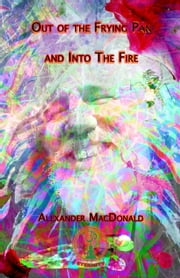 Out of the Frying Pan and into the Fire ebook by Alexander MacDonald