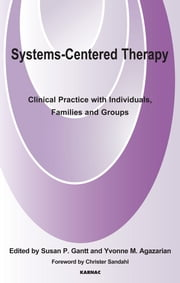Systems-Centered Therapy - Clinical Practice with Individuals, Families and Groups ebook by Yvonne M. Agazarian,Susan P. Gantt