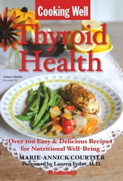 Cooking Well: Thyroid Health - Over 100 Easy & Delicious Recipes for Nutritional Well-Being ebook by Marie-Annick Courtier,Lauren Feder,Jo Brielyn
