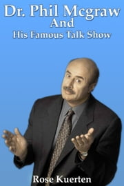 Dr. Phil McGraw and His Famous Talk Show ebook by Rose Kuerten