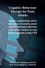 CBT for Panic Attacks - Simple explanations about the causes of anxiety, panic attacks and panic disorder with advice on how to stop panic symptoms using CBT ebook by James P Manning,Nicola L Ridgeway
