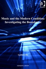Music and the Modern Condition: Investigating the Boundaries ebook by Dr Ljubica Ilic