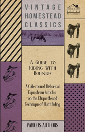 A Guide to Riding with Hounds - A Collection of Historical Equestrian Articles on the Etiquette and Technique of Hunt Riding eBook by Various