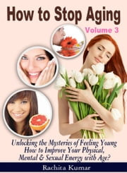 How to Stop Aging (Volume 3): Unlocking the Mysteries of Feeling Young – How to Improve Your Physical, Mental & Sexual Energy with Age? ebook by Rachita Kumar