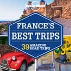 Lonely Planet France's Best Trips ebook by Lonely Planet,Oliver Berry,Stuart Butler,Jean-Bernard Carillet,Gregor Clark,Donna Wheeler,Nicola Williams