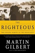 The Righteous - The Unsung Heroes of the Holocaust ebook by Martin Gilbert