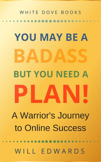 You May be a Badass But You Need a Plan - A Warrior's Journey to Online Success ebook by Will Edwards