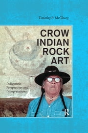 Crow Indian Rock Art - Indigenous Perspectives and Interpretations ebook by Timothy P McCleary