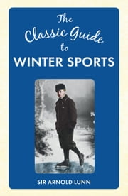 The Classic Guide to Winter Sports ebook by Sir Arnold Lunn