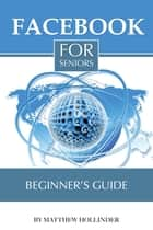 Facebook for Seniors: Beginner's Guide eBook by Matthew Hollinder