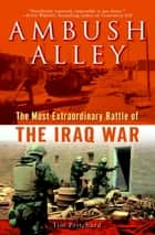 Ambush Alley - The Most Extraordinary Battle of the Iraq War ebook by Tim Pritchard