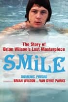 Smile: The Story of Brian Wilson's Lost Masterpiece ebook by Domenic Priore,Brian Wilson,Van Dyke Parks