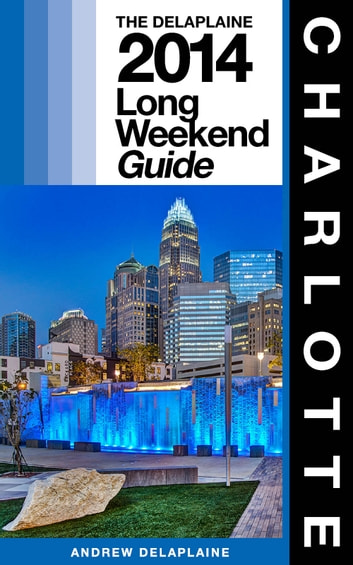 CHARLOTTE - The Delaplaine 2014 Long Weekend Guide ebook by Andrew Delaplaine