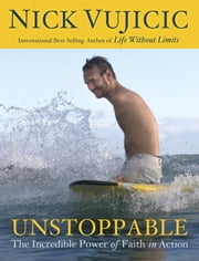Unstoppable - The Incredible Power of Faith in Action ebook by Nick Vujicic