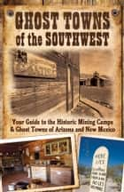 Ghost Towns of the Southwest: Your Guide to the Historic Mining Camps and Ghost Towns of Arizona and New Mexico - Your Guide to the Historic Mining Camps and Ghost Towns of Arizona and New Mexico ebook by Jim Hinckley, Kerrick James