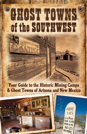 Ghost Towns of the Southwest: Your Guide to the Historic Mining Camps and Ghost Towns of Arizona and New Mexico - Your Guide to the Historic Mining Camps and Ghost Towns of Arizona and New Mexico ebook by Jim Hinckley,Kerrick James