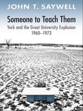 Someone to Teach Them - York and the Great University Explosion, 1960 -1973 ebook by John T. Saywell
