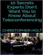 10 Secrets Experts Don't Want You to Know About Teleconferencing ebook by Christopher Holt