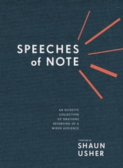 Speeches of Note - An Eclectic Collection of Orations Deserving of a Wider Audience ebook by Shaun Usher