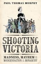 Shooting Victoria - Madness, Mayhem, and the Rebirth of the British Monarchy eBook by Paul Thomas Murphy
