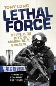 Lethal Force - My Life As the Met's Most Controversial Marksman ebook by Tony Long