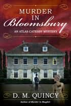 Murder in Bloomsbury - An Atlas Catesby Mystery ebook by D. M. Quincy