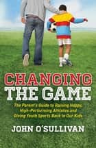 Changing the Game - The Parent's Guide to Raising Happy, High Performing Athletes, and Giving Youth Sports Back to our Kids ebook by John O'Sullivan
